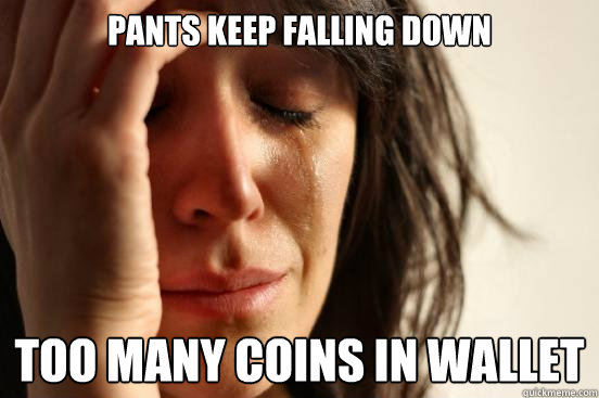 Pants keep falling down too many coins in wallet  - Pants keep falling down too many coins in wallet   First World Problems