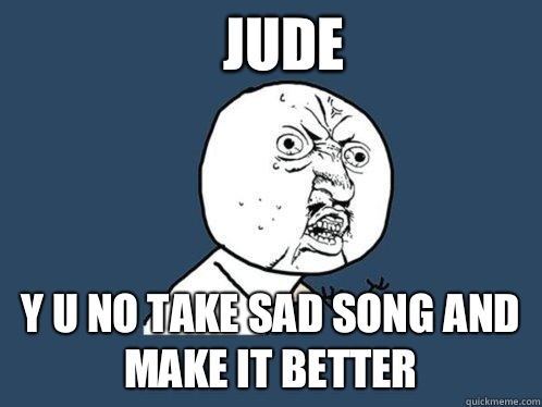 Jude y u no take sad song and make it better - Jude y u no take sad song and make it better  Y U No