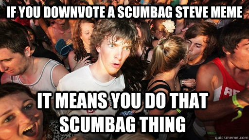 If you downvote a scumbag steve meme it means you do that scumbag thing - If you downvote a scumbag steve meme it means you do that scumbag thing  Sudden Clarity Clarence
