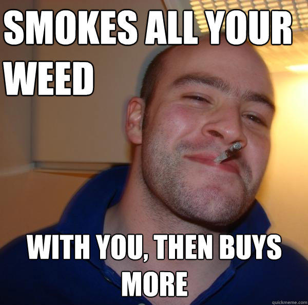 smokes all your weed with you, then buys more - smokes all your weed with you, then buys more  Good Guy Greg