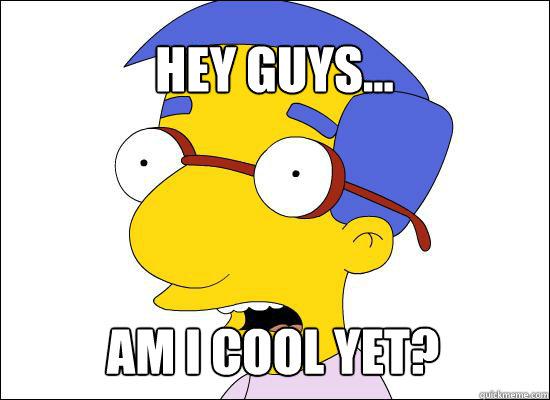 Hey guys... Am I cool yet? - Hey guys... Am I cool yet?  Milhouse