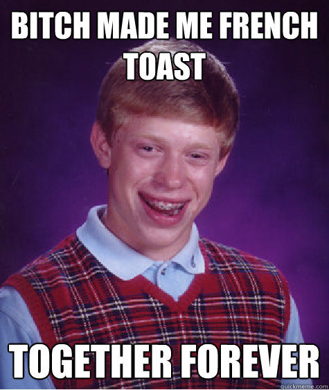 347ba4c4e142e9674108457849b2a979c876c8b72183fd3fdd544d501a51115c bitch made me french toast together forever bad luck brian