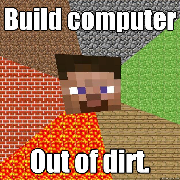 Build computer Out of dirt.  Minecraft