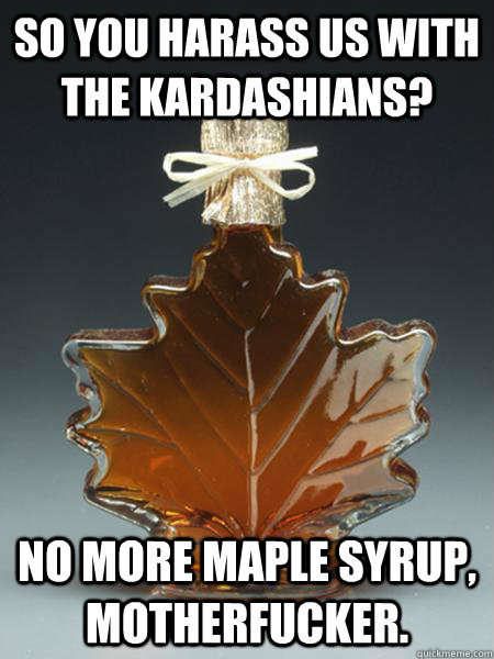 so you harass us with the kardashians? No more maple syrup, motherfucker. - so you harass us with the kardashians? No more maple syrup, motherfucker.  Misc