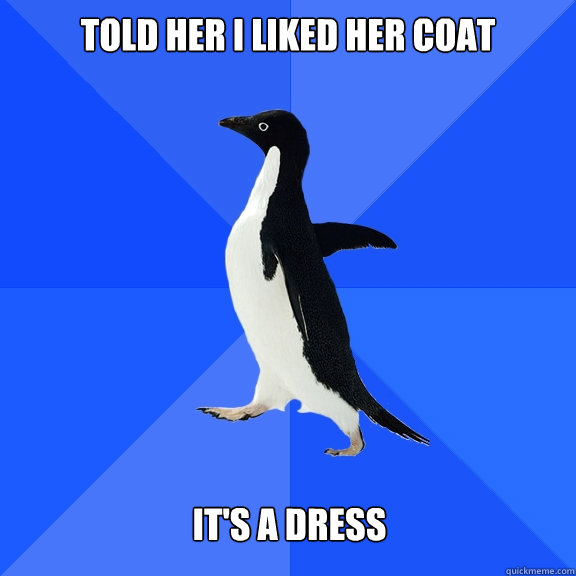 Told her I liked her coat   It's A Dress - Told her I liked her coat   It's A Dress  Misc