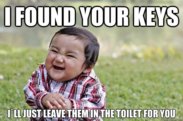 I found your keys I`ll just leave them in the toilet for you - I found your keys I`ll just leave them in the toilet for you  Evil Toddler