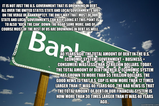It is not just the U.S. government that is drowning in debt. All over the United States state and local governments are on the verge of bankruptcy. The only way that most of our state and local governments can keep going at this point is to also