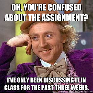 Oh, you're confused about the assignment? I've only been discussing it in class for the past three weeks.  Condescending Wonka
