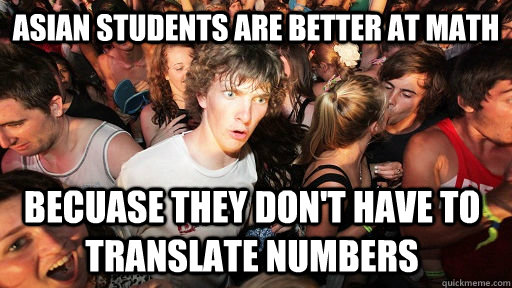 Asian Students are better at math becuase they don't have to translate numbers - Asian Students are better at math becuase they don't have to translate numbers  Sudden Clarity Clarence
