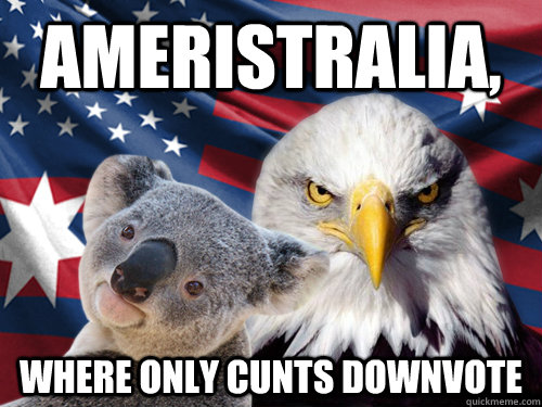 Ameristralia, where only cunts downvote  Ameristralia United