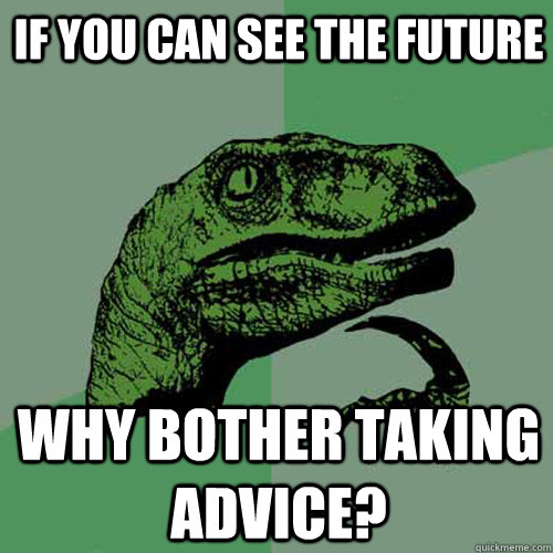 If you can see the future why bother taking advice? - If you can see the future why bother taking advice?  Philosoraptor