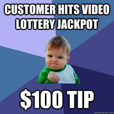 Customer hits video lottery jackpot $100 tip - Customer hits video lottery jackpot $100 tip  Success Kid