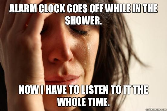 Alarm clock goes off while in the shower.  Now I have to listen to it the whole time.  - Alarm clock goes off while in the shower.  Now I have to listen to it the whole time.   First World Problems