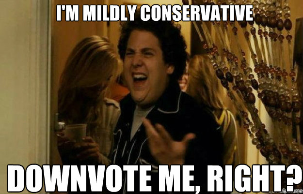 I'm mildly conservative Downvote ME, RIGHT? - I'm mildly conservative Downvote ME, RIGHT?  fuck me right