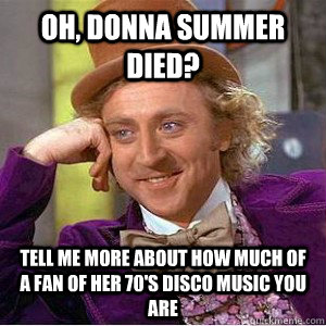 Oh, Donna Summer died? Tell me more about how much of a fan