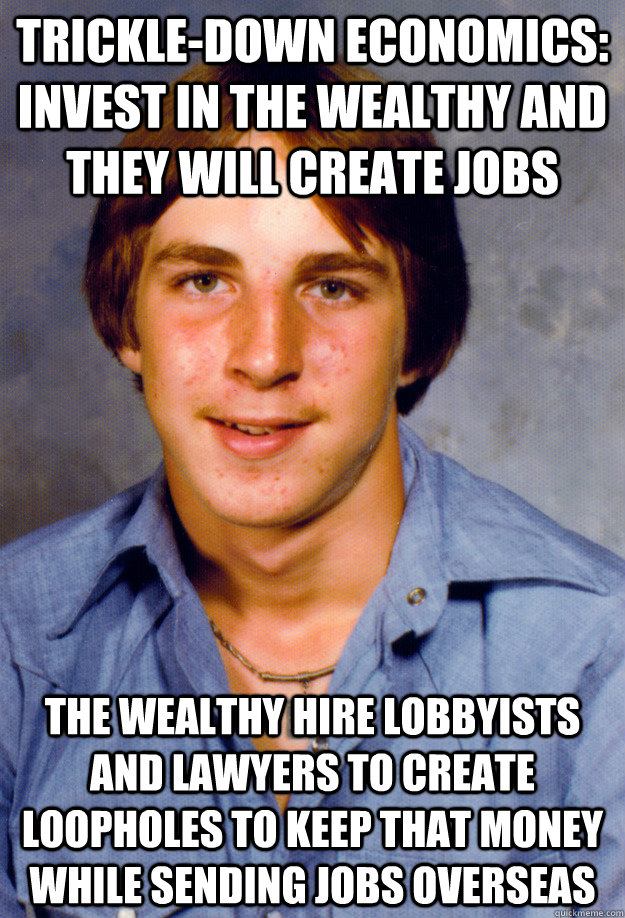 TRICKLE-DOWN ECONOMICS: INVEST IN THE WEALTHY AND THEY WILL CREATE JOBS THE WEALTHY HIRE LOBBYISTS AND LAWYERS TO CREATE LOOPHOLES TO KEEP THAT MONEY WHILE SENDING JOBS OVERSEAS - TRICKLE-DOWN ECONOMICS: INVEST IN THE WEALTHY AND THEY WILL CREATE JOBS THE WEALTHY HIRE LOBBYISTS AND LAWYERS TO CREATE LOOPHOLES TO KEEP THAT MONEY WHILE SENDING JOBS OVERSEAS  Old Economy Steven