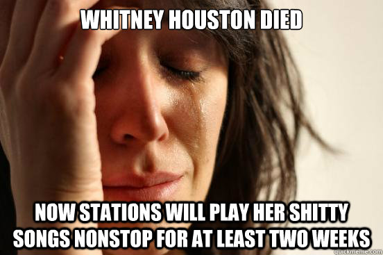 Whitney Houston died now stations will play her shitty songs nonstop for at least two weeks - Whitney Houston died now stations will play her shitty songs nonstop for at least two weeks  First World Problems