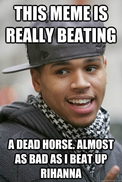 This meme is really beating a dead horse. Almost as bad as i beat up rihanna  Scumbag Chris Brown
