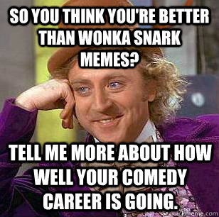 So you think you're better than Wonka snark memes? Tell me more about how well your comedy career is going. - So you think you're better than Wonka snark memes? Tell me more about how well your comedy career is going.  Condescending Wonka