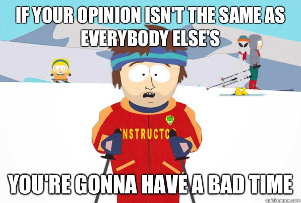 If your opinion isn't the same as everybody else's  You're gonna have a bad time
