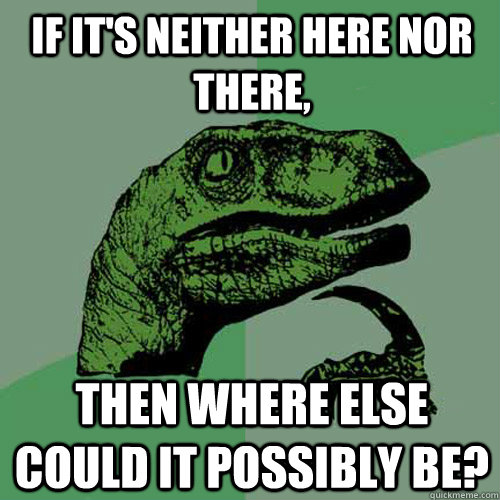 If it's neither here nor there, then where else could it possibly be? - If it's neither here nor there, then where else could it possibly be?  Philosoraptor