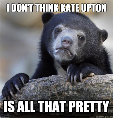 I don't think kate upton is all that pretty - I don't think kate upton is all that pretty  Confession Bear