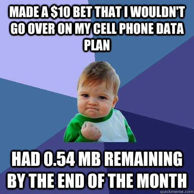Made a $10 bet that I wouldn't go over on my cell phone data plan Had 0.54 mb remaining by the end of the month  Success Kid