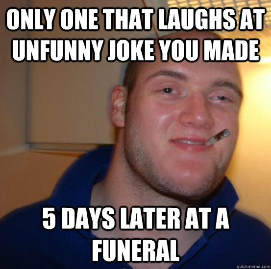 only one that laughs at unfunny joke you made 5 days later at a funeral
