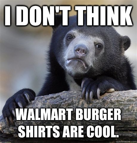 I don't think Walmart burger shirts are cool. - I don't think Walmart burger shirts are cool.  Confession Bear