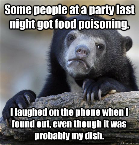 Some people at a party last night got food poisoning. I laughed on the phone when I found out, even though it was probably my dish. - Some people at a party last night got food poisoning. I laughed on the phone when I found out, even though it was probably my dish.  Confession Bear