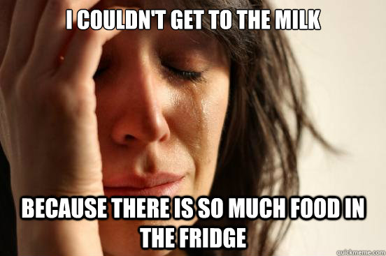 I couldn't get to the milk because there is so much food in the fridge - I couldn't get to the milk because there is so much food in the fridge  First World Problems