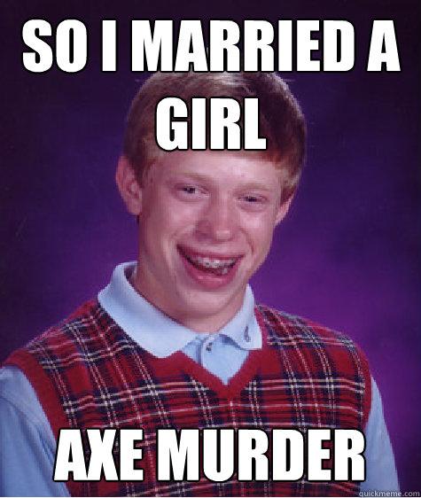 axe murderer dating meme funny