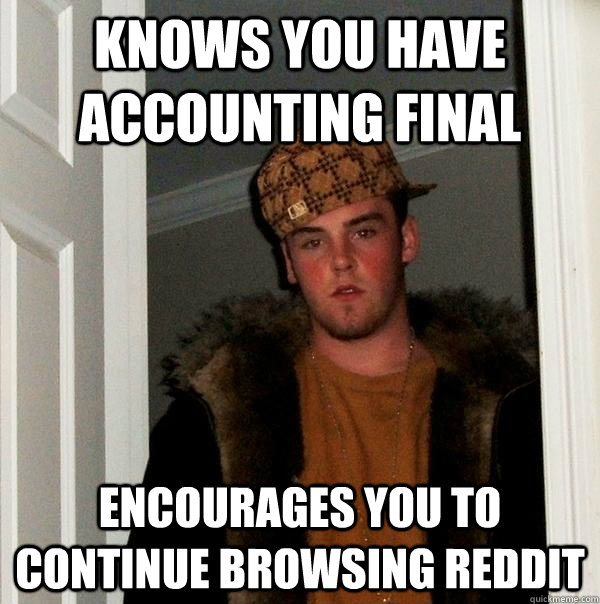 KNOWS YOU HAVE ACCOUNTING FINAL ENCOURAGES YOU TO CONTINUE BROWSING REDDIT  Scumbag Steve