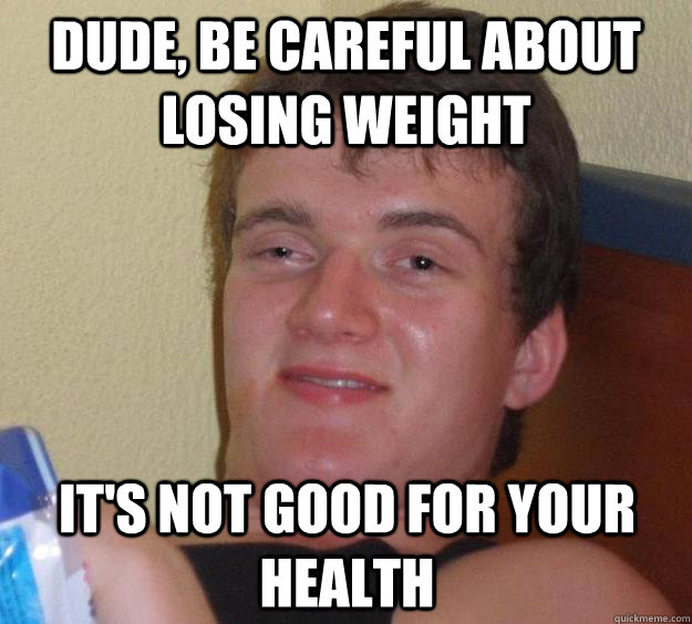 Dude, be careful about losing weight It's not good for your health - Dude, be careful about losing weight It's not good for your health  10 Guy