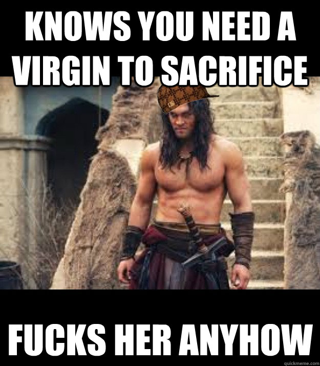 Knows you need a virgin to sacrifice fucks her anyhow  Scumbag Conan the Barbarian