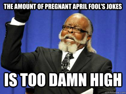 The Amount of pregnant april fool's jokes Is too damn high - The Amount of pregnant april fool's jokes Is too damn high  Its too damn high