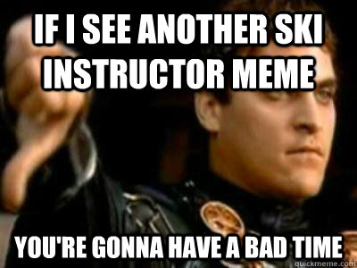If i see another ski instructor meme You're gonna have a bad time - If i see another ski instructor meme You're gonna have a bad time  Downvoting Roman
