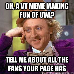 Oh, a vt meme making fun of UVA? Tell me about all the fans your page has - Oh, a vt meme making fun of UVA? Tell me about all the fans your page has  Creepy Wonka