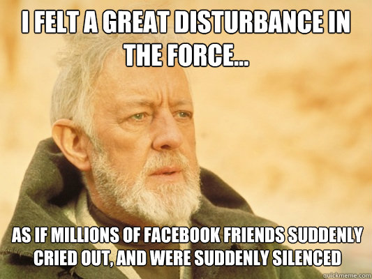 I felt a great disturbance in the force... As if millions of facebook friends suddenly cried out, and were suddenly silenced - I felt a great disturbance in the force... As if millions of facebook friends suddenly cried out, and were suddenly silenced  Obi Wan