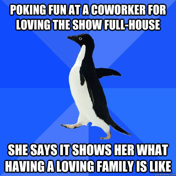 poking fun at a coworker for loving the show full-house she says it shows her what having a loving family is like - poking fun at a coworker for loving the show full-house she says it shows her what having a loving family is like  Socially Awkward Penguin