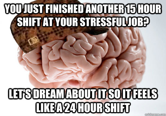 You just finished another 15 hour shift at your stressful job? Let's dream about it so it feels like a 24 hour shift - You just finished another 15 hour shift at your stressful job? Let's dream about it so it feels like a 24 hour shift  Scumbag brain..