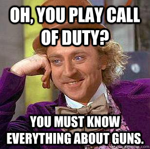 Oh, You play Call of duty? You must know everything about guns. - Oh, You play Call of duty? You must know everything about guns.  Condescending Wonka