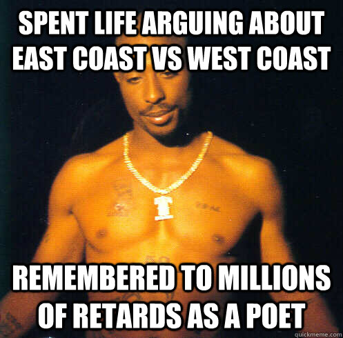 Spent Life Arguing About east coast vs west coast  Remembered to millions of retards as a poet