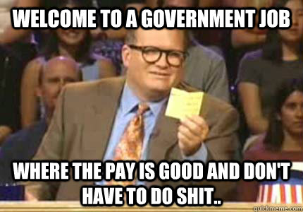 Welcome to a government job Where the pay is good and don't have to do shit.. - Welcome to a government job Where the pay is good and don't have to do shit..  Whose Line Is It Anyway Meme