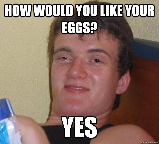 How would you like your eggs? Yes - How would you like your eggs? Yes  10 Guy