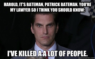 Harold, it's bateman, patrick bateman. you're my lawyer so i think you should know: I've killed a a lot of people.  - Harold, it's bateman, patrick bateman. you're my lawyer so i think you should know: I've killed a a lot of people.   Menacing Josh Romney
