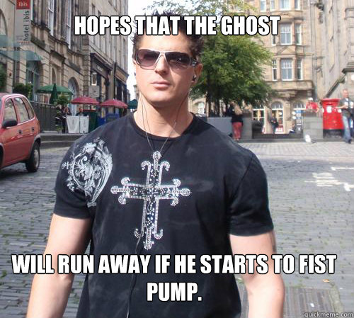 hopes that the ghost will run away if he starts to fist pump.  Douchebag Ghost Hunter
