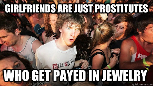 girlfriends are just prostitutes who get payed in jewelry - girlfriends are just prostitutes who get payed in jewelry  Sudden Clarity Clarence