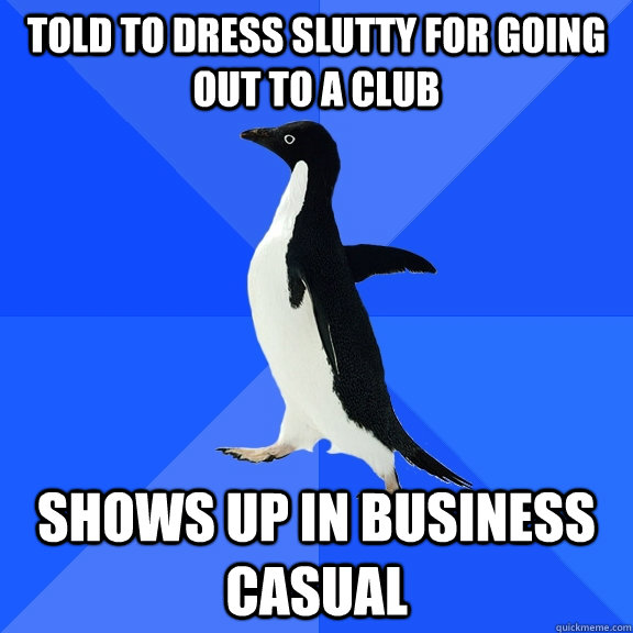 told to dress slutty for going out to a club shows up in business casual - told to dress slutty for going out to a club shows up in business casual  Socially Awkward Penguin