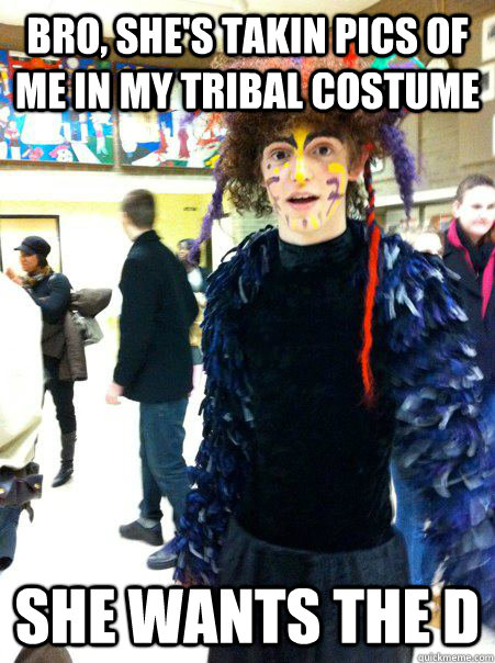 Bro, she's takin pics of me in my tribal costume she wants the D